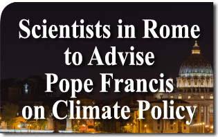Scientists in Rome to Advise Pope Francis on Climate Policy