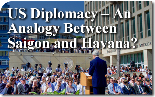 US Diplomacy – An Analogy Between Saigon and Havana?