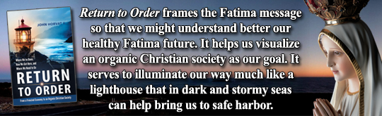 Return to Order frames the Fatima message so that we might understand better our healthy Fatima future. It helps us visualize an organic Christian society as our goal. It serves to illuminate our way much like a lighthouse that in dark and stormy seas can help bring us to safe harbor