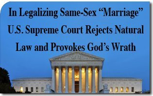 "In Legalizing Same-Sex ""Marriage"" U.S. Supreme Court Rejects Natural Law and Provokes God's Wrath"