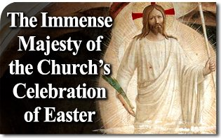 The Immense Majesty of the Church's Celebration of Easter