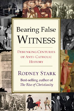 Bearing False Witness: Debunking Centuries of Anti-Catholic History by Rodney Stark