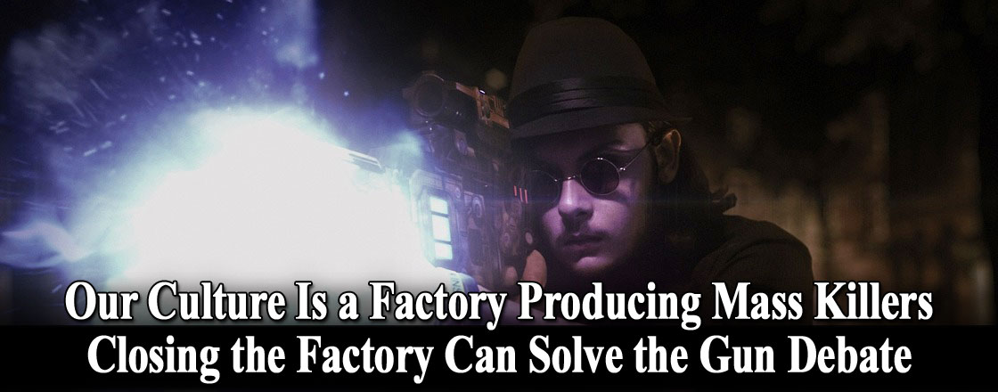 Our Culture Is a Factory Producing Mass Killers. Closing the Factory Can Solve the Gun Debate
