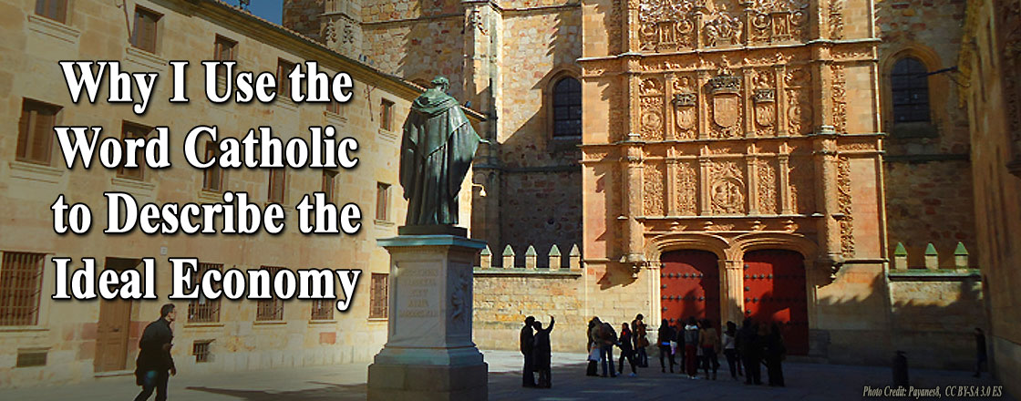 Why I Use the Word Catholic to Describe the Ideal Economy