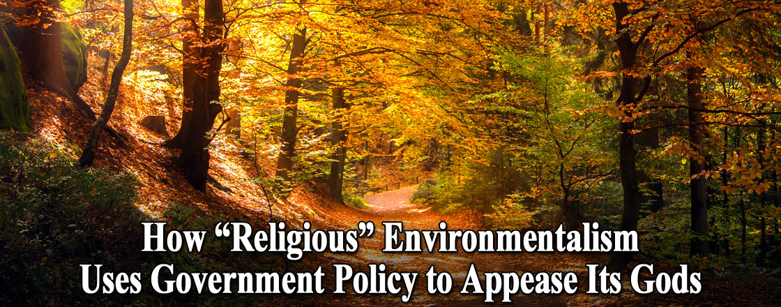 "How ""Religious"" Environmentalism Uses Government Policy to Appease Its Gods"