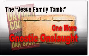 """The """"Jesus Family Tomb:"""" One More Gnostic Onslaught"""