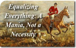 Equalizing Everything: A Mania, Not a Necessity