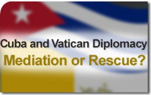 Cuba and Vatican Diplomacy: Mediation or Rescue?