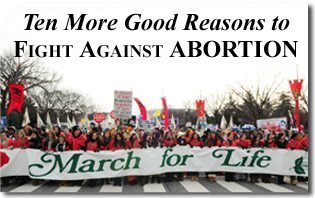 Ten More Good Reasons to Fight Against Abortion - 2011
