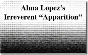 "Alma Lopez's Irreverent ""Apparition"""
