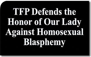 TFP Defends the Honor of Our Lady Against Homosexual Blasphemy