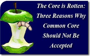 The Core is Rotten: Three Reasons Why Common Core Should Not Be Accepted