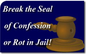 Break the Seal of Confession or Rot in Jail!