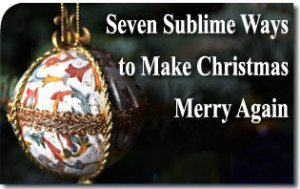 Seven Sublime Ways to Make Christmas Merry Again