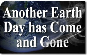 Another Earth Day has Come and Gone