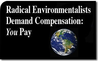 Radical Environmentalists Demand Compensation: You Pay