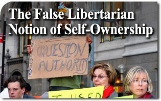 The False Libertarian Notion of Self-Ownership
