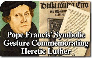 Pope Francis' Symbolic Gesture Commemorating Heretic Luther