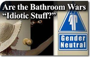"Are the Bathroom Wars ""Idiotic Stuff?"""