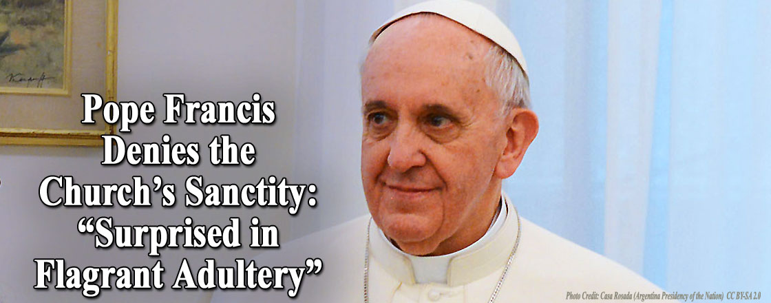 """Pope Francis Denies the Church's Sanctity: """"Surprised in Flagrant Adultery"""""""