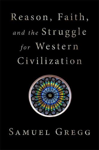 Reason, Faith, and the Struggle for Western Civilization, by Samuel Gregg