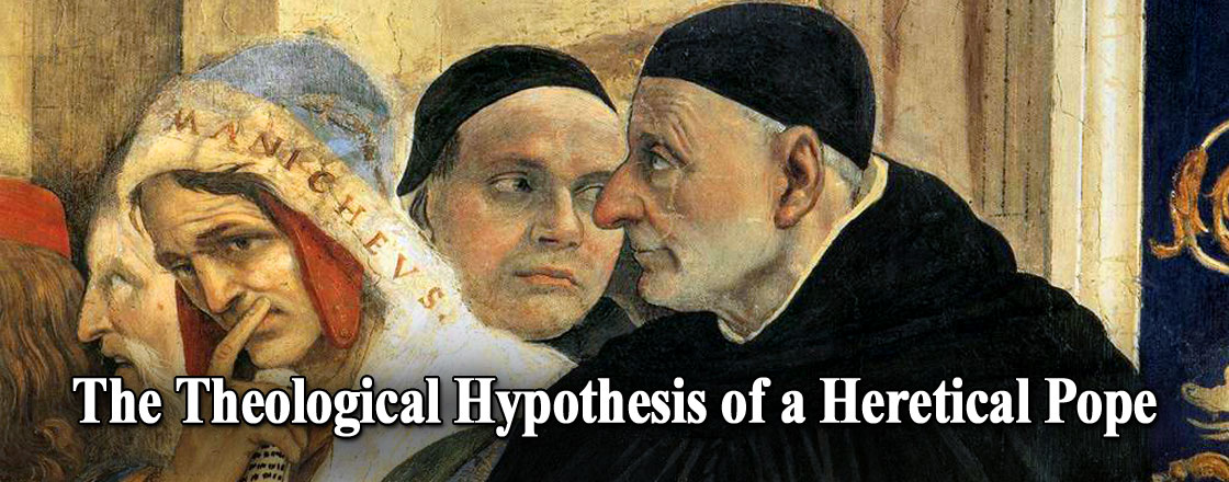 """The Theological Hypothesis of a Heretical Pope """"The Pope Manifestly a Heretic Ceases by Himself to Be Pope"""""""